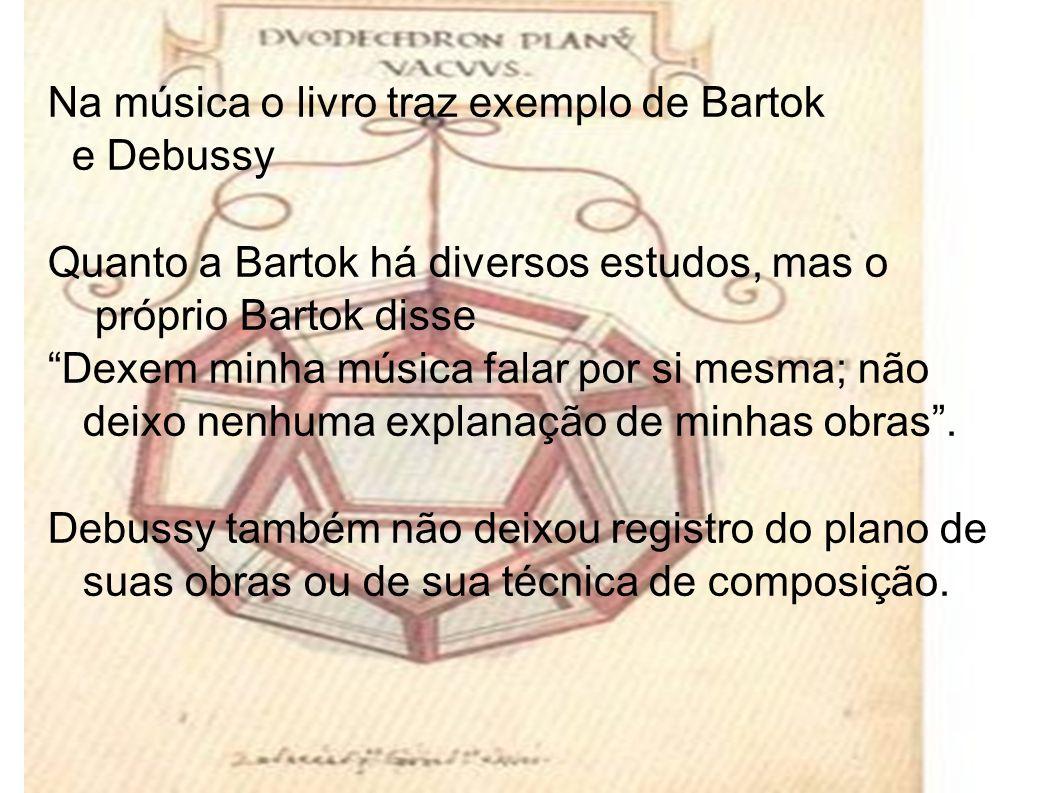 Na música o livro traz exemplo de Bartok e Debussy Quanto a Bartok há diversos estudos, mas o próprio Bartok disse Dexem minha música falar por si mesma; não deixo nenhuma explanação de minhas obras.