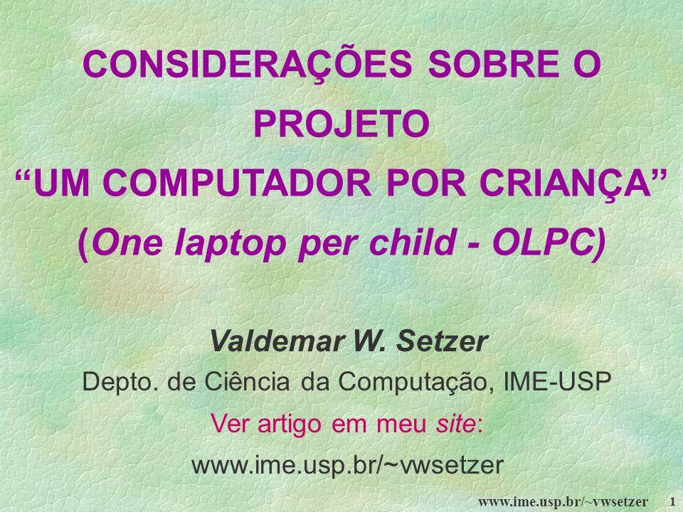 www.ime.usp.br/~vwsetzer 1 CONSIDERAÇÕES SOBRE O PROJETO UM COMPUTADOR POR CRIANÇA (One laptop per child - OLPC) Valdemar W. Setzer Depto. de Ciência