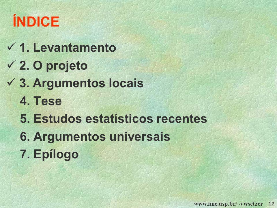 www.ime.usp.br/~vwsetzer 12 ÍNDICE 1. Levantamento 2. O projeto 3. Argumentos locais 4. Tese 5. Estudos estatísticos recentes 6. Argumentos universais
