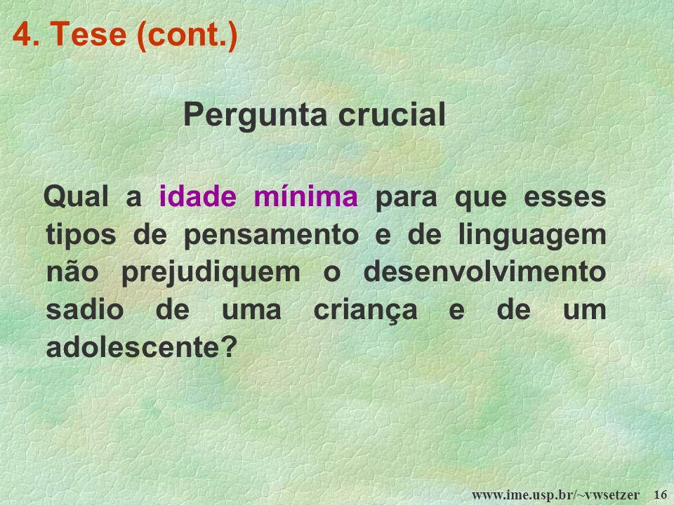 www.ime.usp.br/~vwsetzer 16 4. Tese (cont.) Pergunta crucial Qual a idade mínima para que esses tipos de pensamento e de linguagem não prejudiquem o d