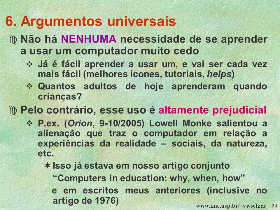 www.ime.usp.br/~vwsetzer 24 6. Argumentos universais c Não há NENHUMA necessidade de se aprender a usar um computador muito cedo Já é fácil aprender a