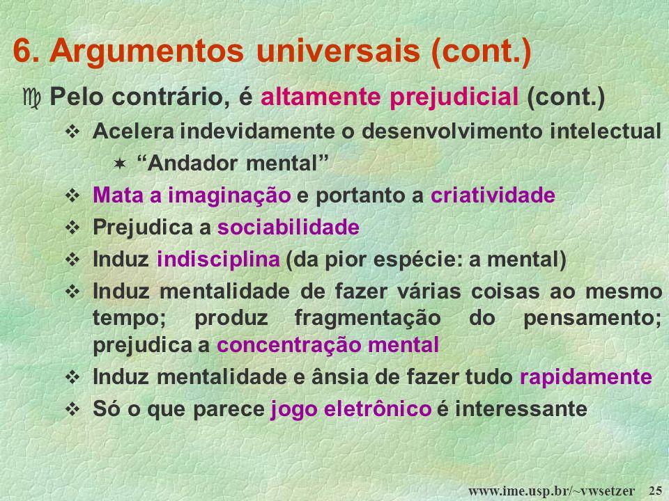 www.ime.usp.br/~vwsetzer 25 6. Argumentos universais (cont.) c Pelo contrário, é altamente prejudicial (cont.) Acelera indevidamente o desenvolvimento