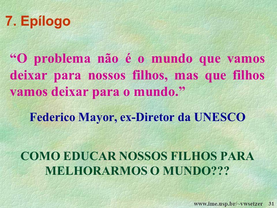 www.ime.usp.br/~vwsetzer 31 O problema não é o mundo que vamos deixar para nossos filhos, mas que filhos vamos deixar para o mundo. Federico Mayor, ex