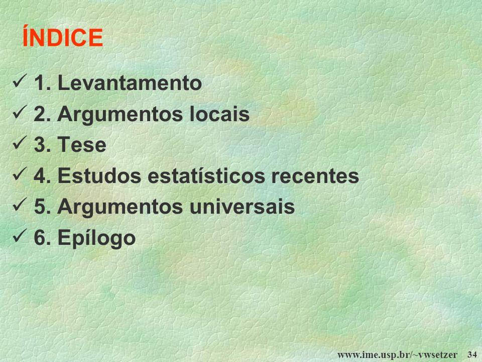 www.ime.usp.br/~vwsetzer 34 ÍNDICE 1. Levantamento 2. Argumentos locais 3. Tese 4. Estudos estatísticos recentes 5. Argumentos universais 6. Epílogo