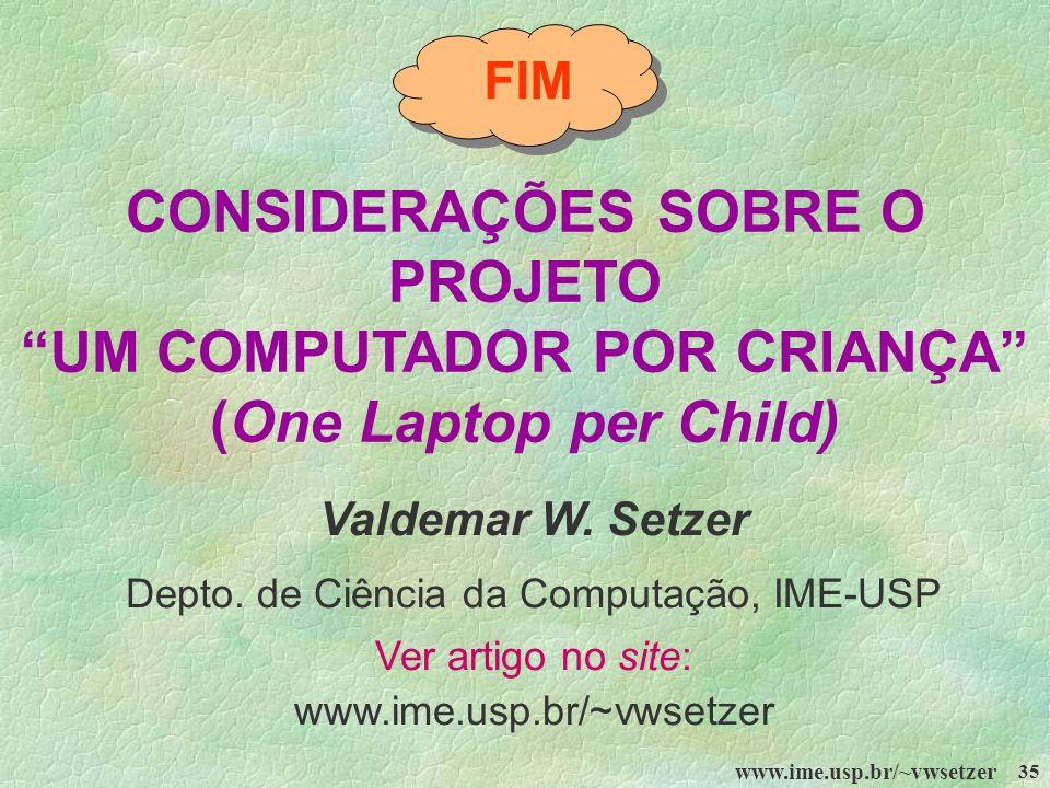 www.ime.usp.br/~vwsetzer 35 FIM CONSIDERAÇÕES SOBRE O PROJETO UM COMPUTADOR POR CRIANÇA (One Laptop per Child) Valdemar W. Setzer Depto. de Ciência da