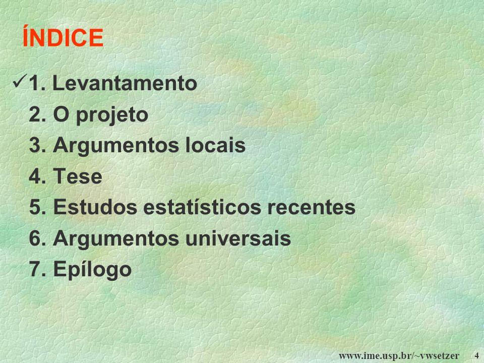 www.ime.usp.br/~vwsetzer 4 ÍNDICE 1. Levantamento 2. O projeto 3. Argumentos locais 4. Tese 5. Estudos estatísticos recentes 6. Argumentos universais