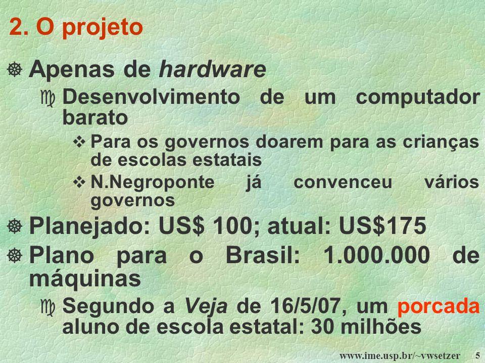 www.ime.usp.br/~vwsetzer 5 2. O projeto Apenas de hardware c Desenvolvimento de um computador barato Para os governos doarem para as crianças de escol