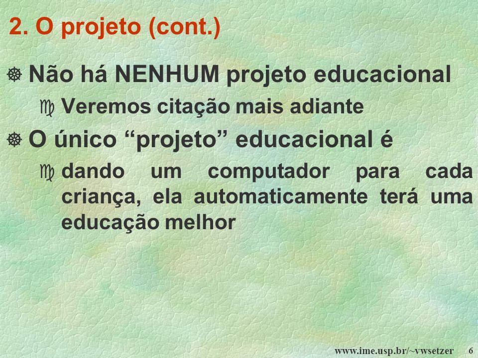 www.ime.usp.br/~vwsetzer 6 2. O projeto (cont.) Não há NENHUM projeto educacional c Veremos citação mais adiante O único projeto educacional é c dando