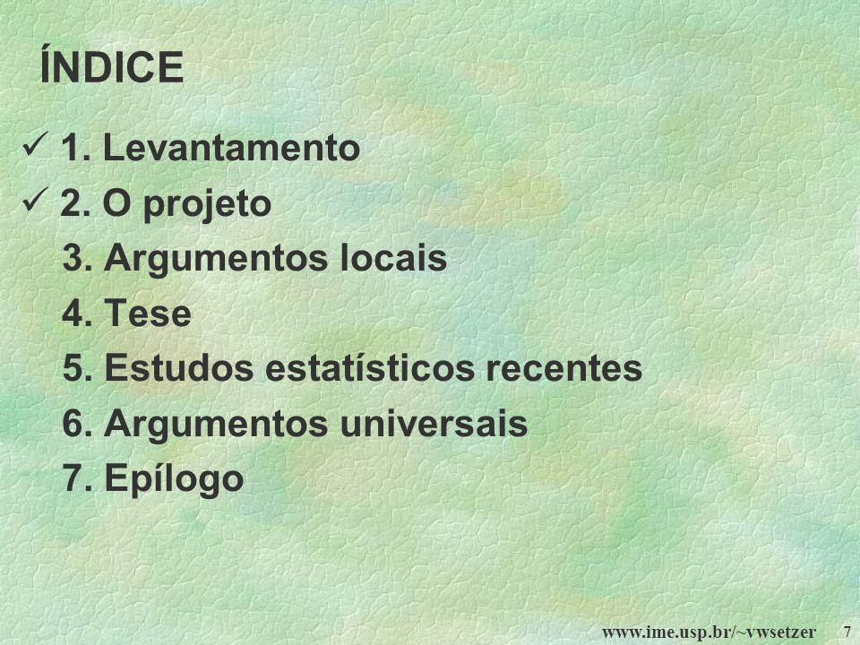 www.ime.usp.br/~vwsetzer 7 ÍNDICE 1. Levantamento 2. O projeto 3. Argumentos locais 4. Tese 5. Estudos estatísticos recentes 6. Argumentos universais