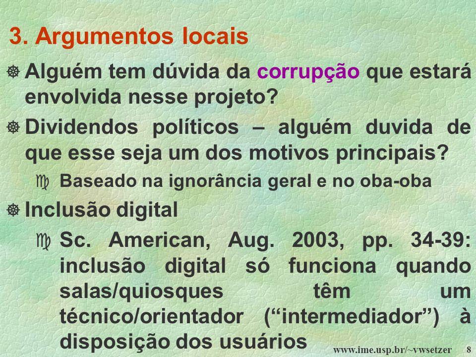 www.ime.usp.br/~vwsetzer 8 3. Argumentos locais Alguém tem dúvida da corrupção que estará envolvida nesse projeto? Dividendos políticos – alguém duvid