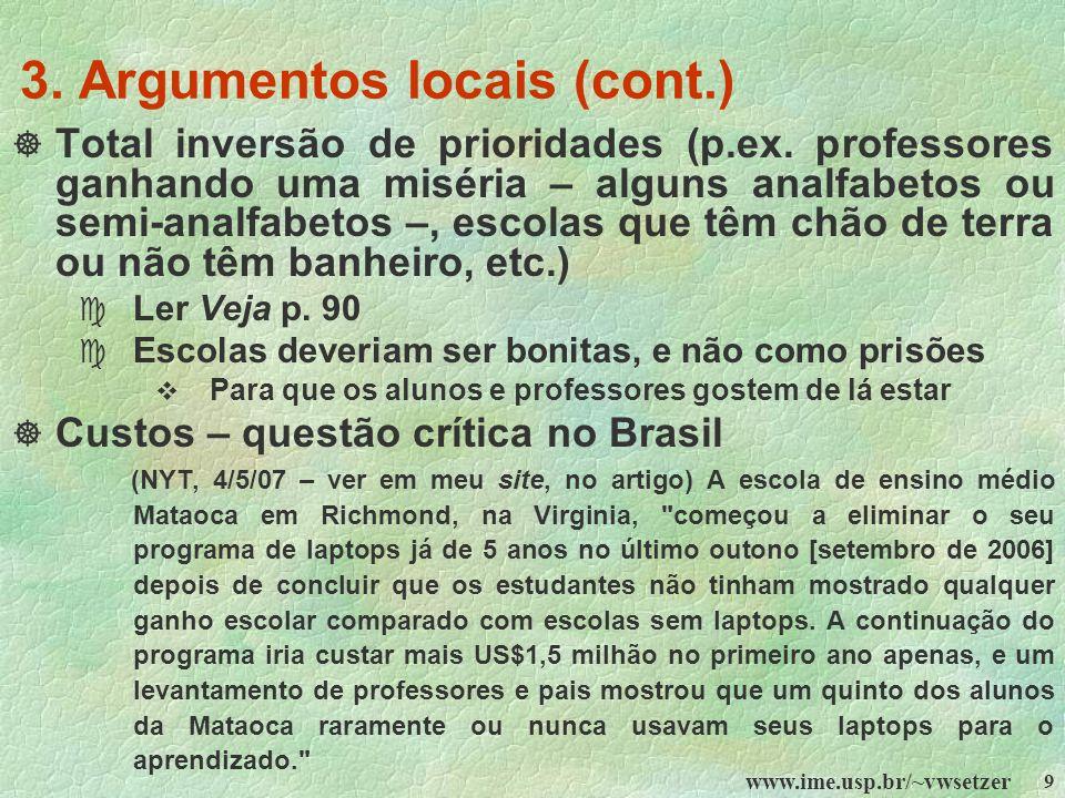 www.ime.usp.br/~vwsetzer 9 3. Argumentos locais (cont.) Total inversão de prioridades (p.ex. professores ganhando uma miséria – alguns analfabetos ou