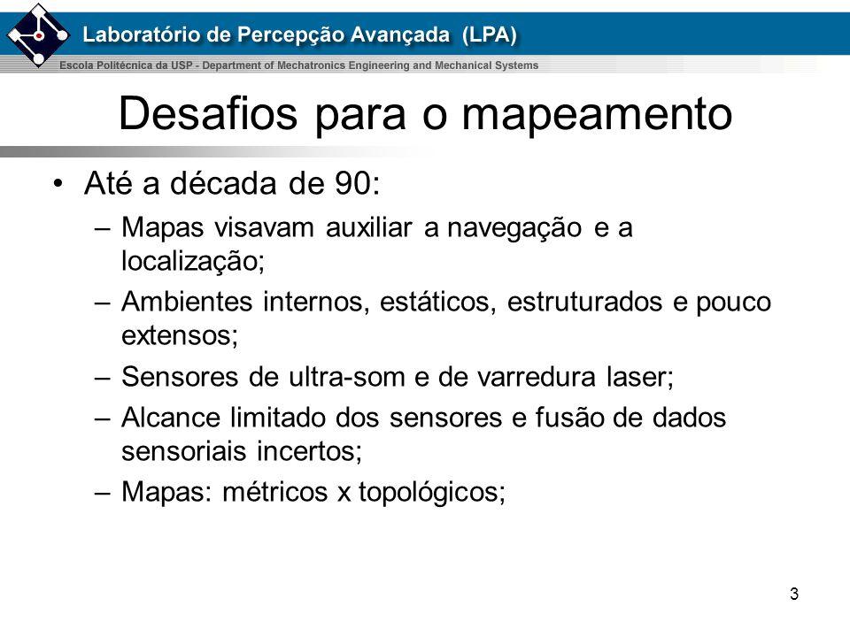 3 Desafios para o mapeamento Até a década de 90: –Mapas visavam auxiliar a navegação e a localização; –Ambientes internos, estáticos, estruturados e p