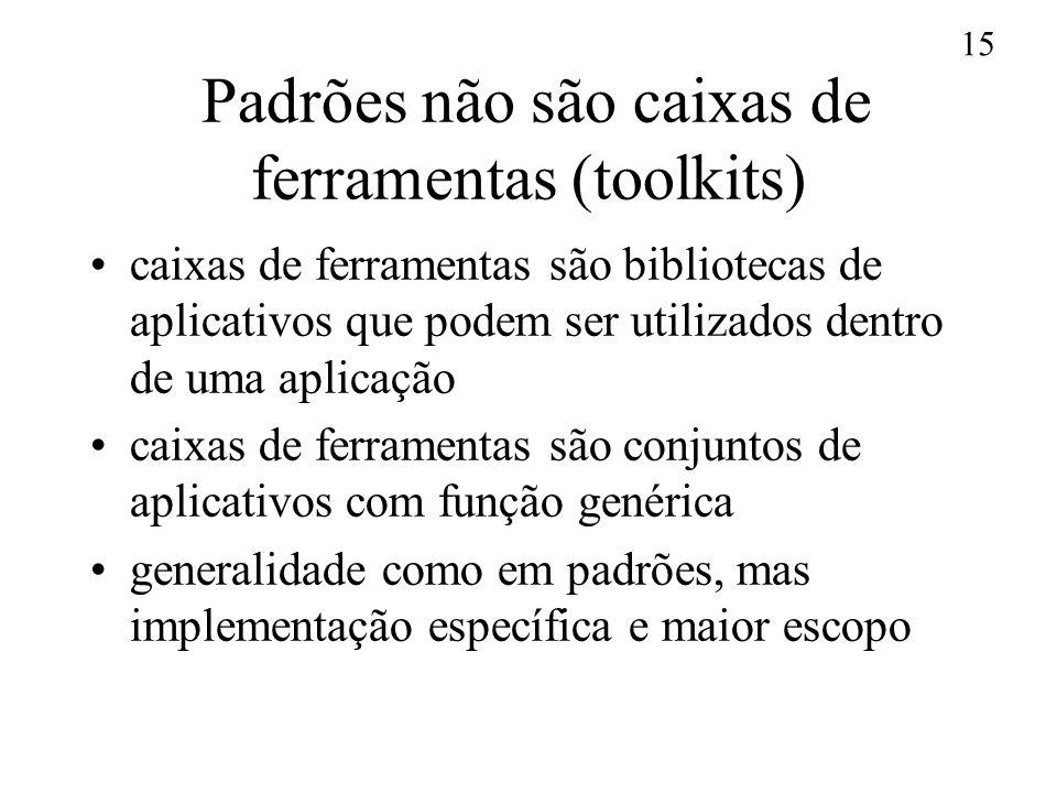 15 Padrões não são caixas de ferramentas (toolkits) caixas de ferramentas são bibliotecas de aplicativos que podem ser utilizados dentro de uma aplica