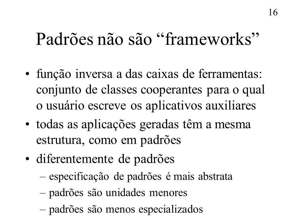 16 Padrões não são frameworks função inversa a das caixas de ferramentas: conjunto de classes cooperantes para o qual o usuário escreve os aplicativos