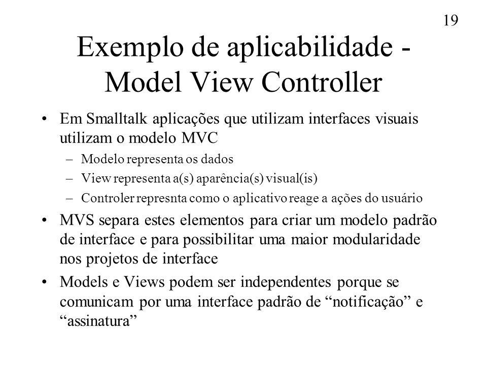 19 Exemplo de aplicabilidade - Model View Controller Em Smalltalk aplicações que utilizam interfaces visuais utilizam o modelo MVC –Modelo representa