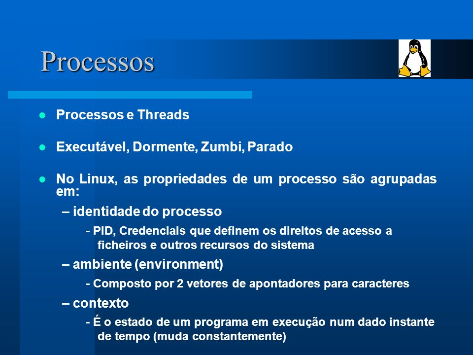 Processos Processos e Threads Executável, Dormente, Zumbi, Parado No Linux, as propriedades de um processo são agrupadas em: – identidade do processo - PID, Credenciais que definem os direitos de acesso a ficheiros e outros recursos do sistema – ambiente (environment) - Composto por 2 vetores de apontadores para caracteres – contexto - É o estado de um programa em execução num dado instante de tempo (muda constantemente)