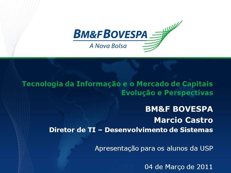 Tecnologia da Informação e o Mercado de Capitais Evolução e Perspectivas BM&F BOVESPA Marcio Castro Diretor de TI – Desenvolvimento de Sistemas Aprese
