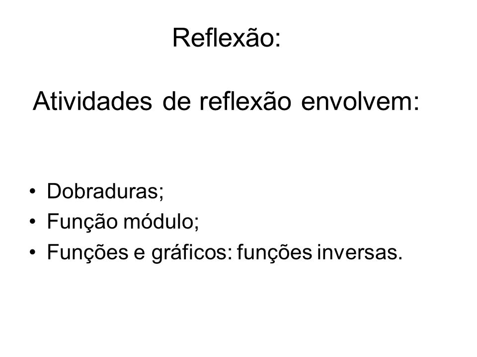 Reflexão: Atividades de reflexão envolvem: Dobraduras; Função módulo; Funções e gráficos: funções inversas.