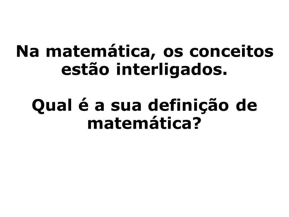 Na matemática, os conceitos estão interligados. Qual é a sua definição de matemática?