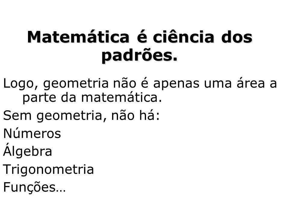 Logo, geometria não é apenas uma área a parte da matemática. Sem geometria, não há: Números Álgebra Trigonometria Funções… Matemática é ciência dos pa