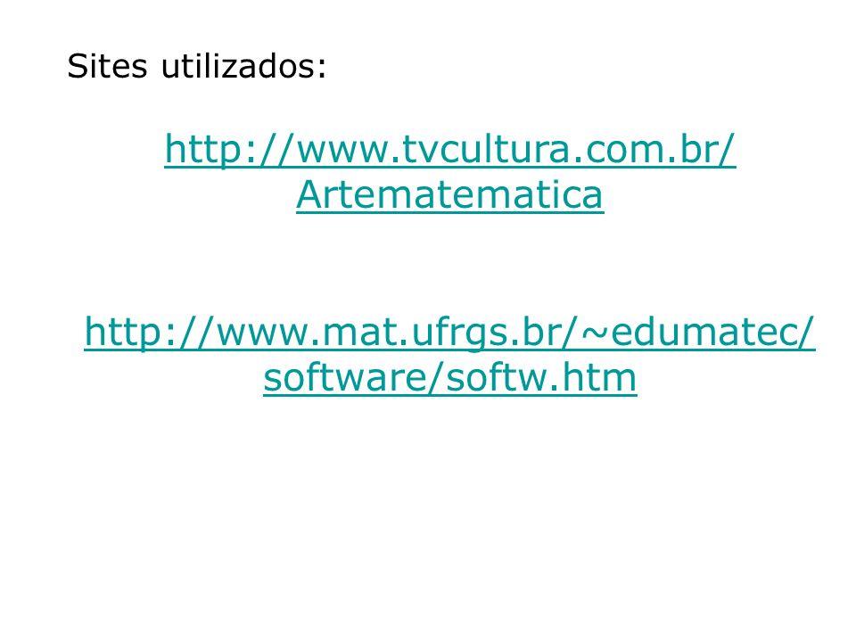 Sites utilizados: http://www.tvcultura.com.br/ Artematematica http://www.mat.ufrgs.br/~edumatec/ software/softw.htm