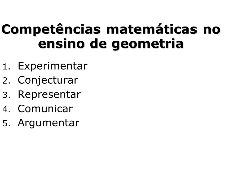 1. Experimentar 2. Conjecturar 3. Representar 4. Comunicar 5. Argumentar Competências matemáticas no ensino de geometria