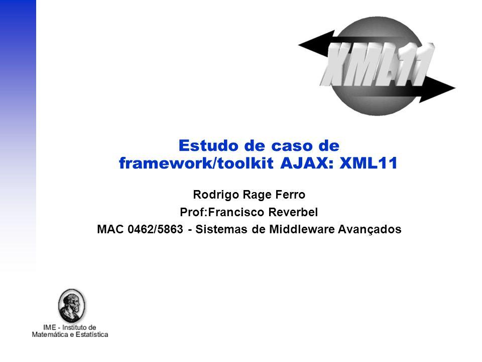 Estudo de caso de framework/toolkit AJAX: XML11 Rodrigo Rage Ferro Prof:Francisco Reverbel MAC 0462/5863 - Sistemas de Middleware Avançados