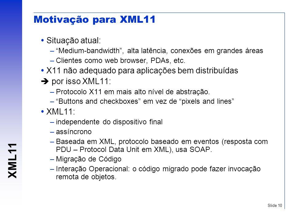 XML11 Slide 10 Motivação para XML11 Situação atual: –Medium-bandwidth, alta latência, conexões em grandes áreas –Clientes como web browser, PDAs, etc.