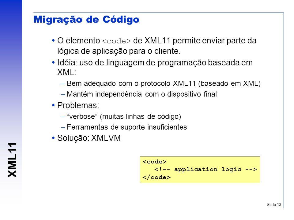 XML11 Slide 13 Migração de Código O elemento de XML11 permite enviar parte da lógica de aplicação para o cliente. Idéia: uso de linguagem de programaç