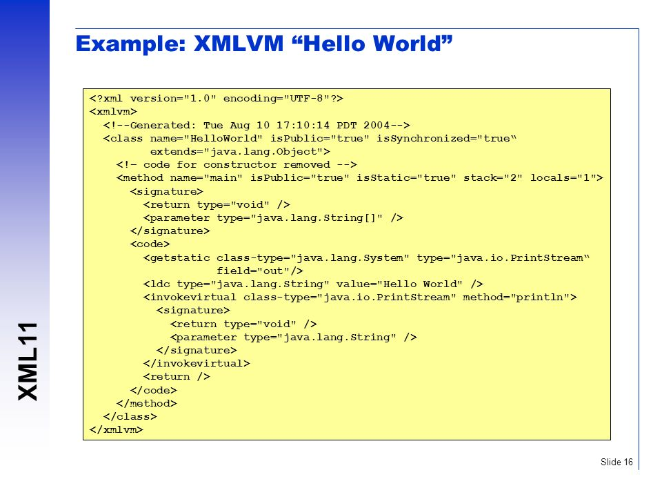 XML11 Slide 16 Example: XMLVM Hello World <class name= HelloWorld isPublic= true isSynchronized= true extends= java.lang.Object > <getstatic class-type= java.lang.System type= java.io.PrintStream field= out />