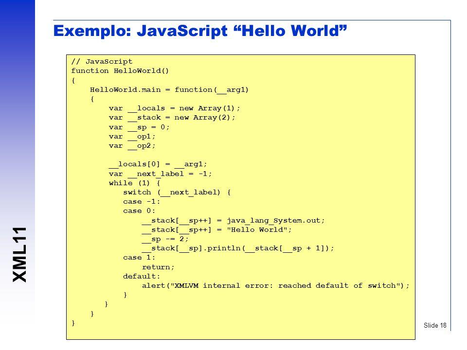 XML11 Slide 18 Exemplo: JavaScript Hello World // JavaScript function HelloWorld() { HelloWorld.main = function(__arg1) { var __locals = new Array(1);