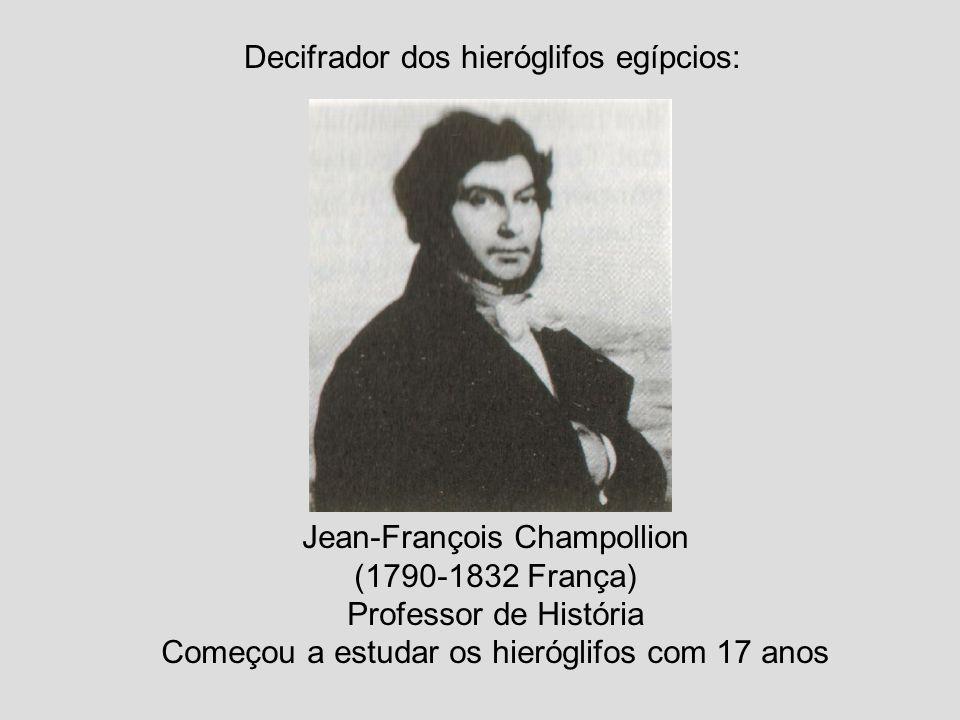 Decifrador dos hieróglifos egípcios: Jean-François Champollion (1790-1832 França) Professor de História Começou a estudar os hieróglifos com 17 anos