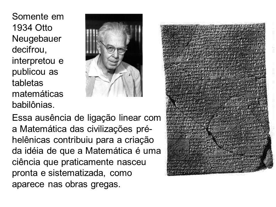 Somente em 1934 Otto Neugebauer decifrou, interpretou e publicou as tabletas matemáticas babilônias. Essa ausência de ligação linear com a Matemática