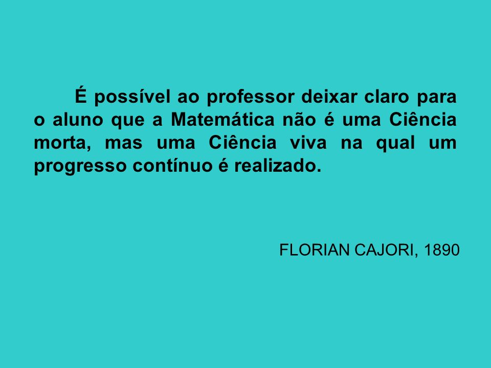 É possível ao professor deixar claro para o aluno que a Matemática não é uma Ciência morta, mas uma Ciência viva na qual um progresso contínuo é reali