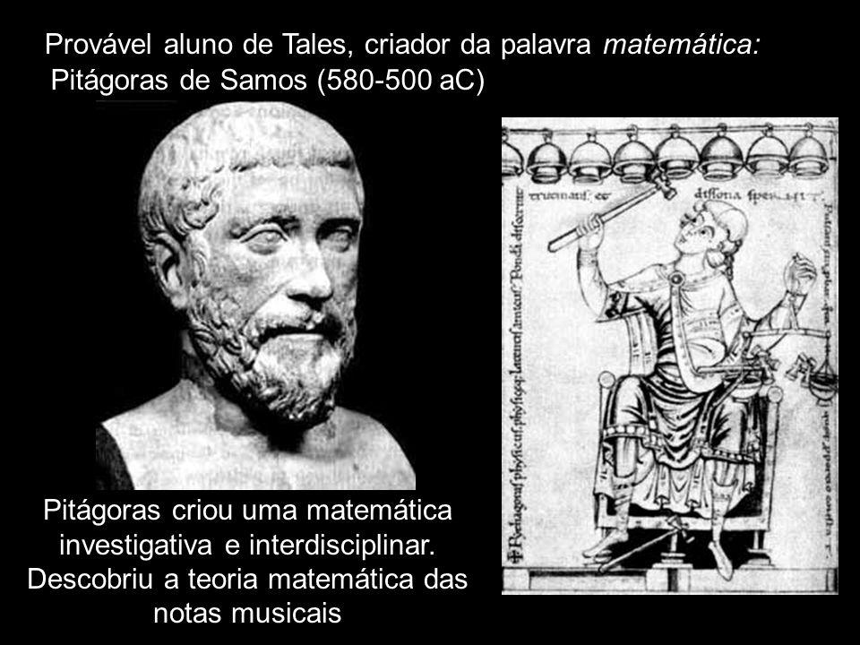 Provável aluno de Tales, criador da palavra matemática: Pitágoras criou uma matemática investigativa e interdisciplinar. Descobriu a teoria matemática
