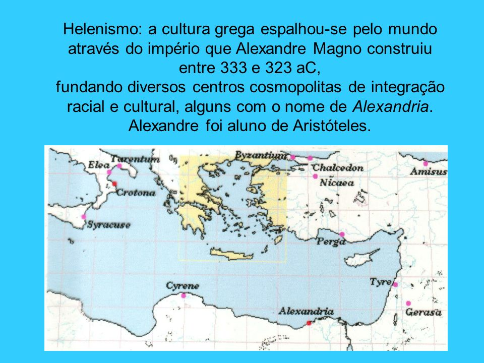 Helenismo: a cultura grega espalhou-se pelo mundo através do império que Alexandre Magno construiu entre 333 e 323 aC, fundando diversos centros cosmo