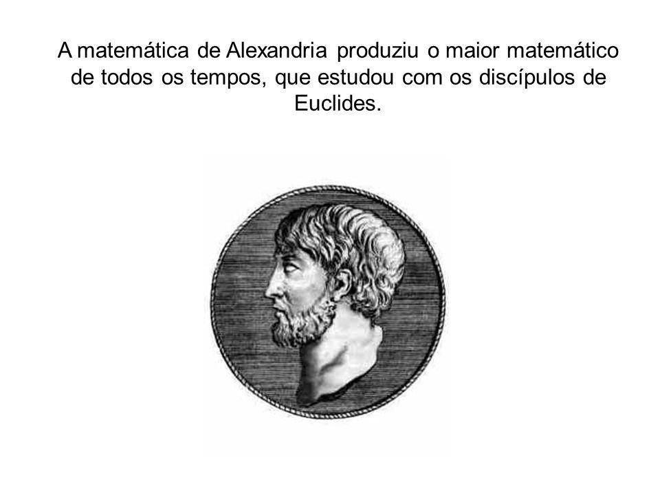 A matemática de Alexandria produziu o maior matemático de todos os tempos, que estudou com os discípulos de Euclides.