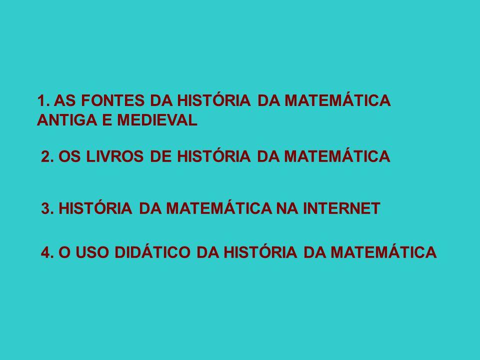 1. AS FONTES DA HISTÓRIA DA MATEMÁTICA ANTIGA E MEDIEVAL 2. OS LIVROS DE HISTÓRIA DA MATEMÁTICA 3. HISTÓRIA DA MATEMÁTICA NA INTERNET 4. O USO DIDÁTIC