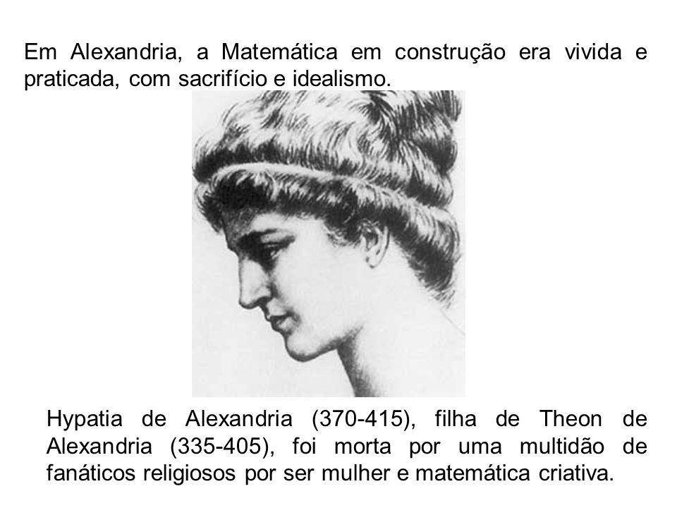 Em Alexandria, a Matemática em construção era vivida e praticada, com sacrifício e idealismo. Hypatia de Alexandria (370-415), filha de Theon de Alexa