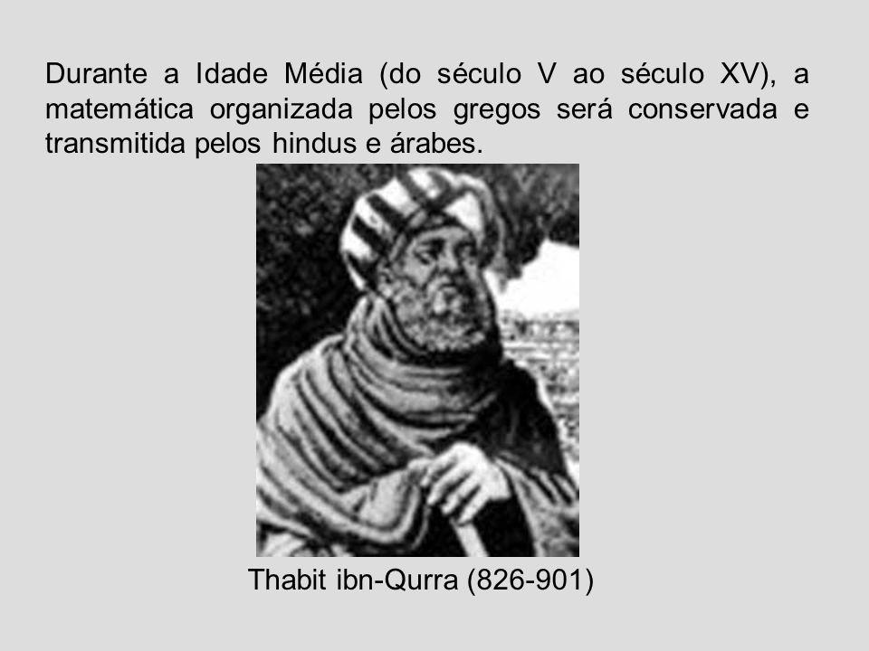 Durante a Idade Média (do século V ao século XV), a matemática organizada pelos gregos será conservada e transmitida pelos hindus e árabes. Thabit ibn