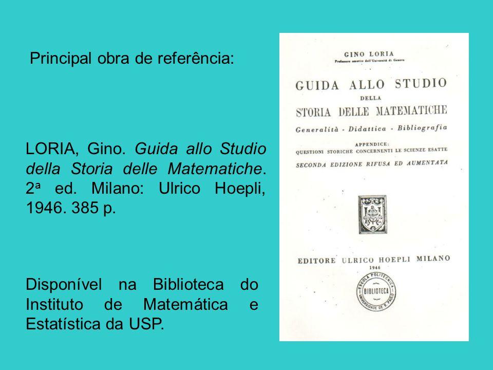 Principal obra de referência: LORIA, Gino. Guida allo Studio della Storia delle Matematiche. 2 a ed. Milano: Ulrico Hoepli, 1946. 385 p. Disponível na