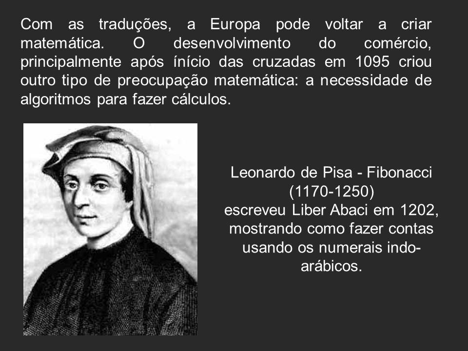 Leonardo de Pisa - Fibonacci (1170-1250) escreveu Liber Abaci em 1202, mostrando como fazer contas usando os numerais indo- arábicos. Com as traduções