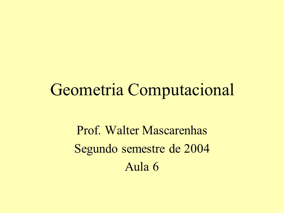 Geometria Computacional Prof. Walter Mascarenhas Segundo semestre de 2004 Aula 6