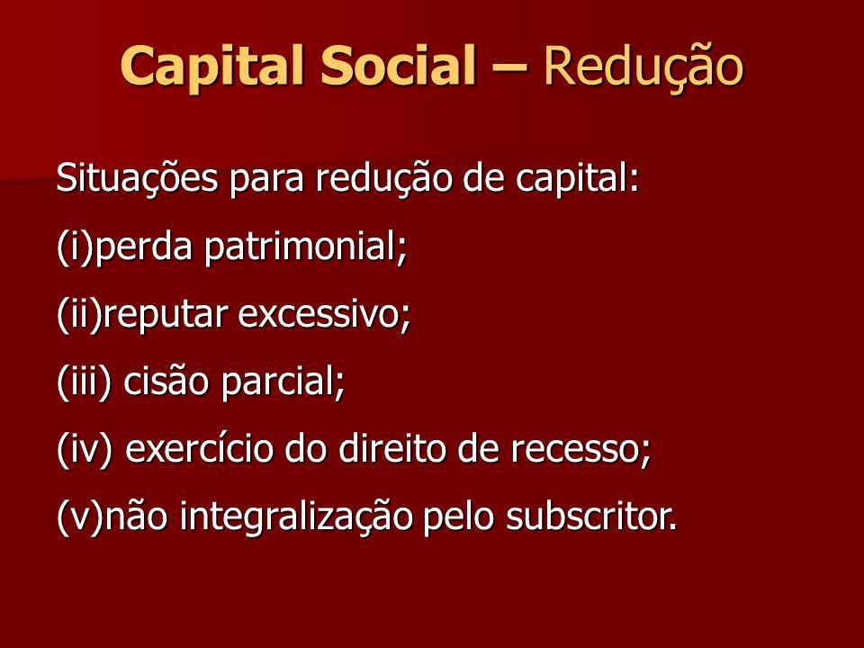 Capital Social – Redução Situações para redução de capital: (i)perda patrimonial; (ii)reputar excessivo; (iii) cisão parcial; (iv) exercício do direit