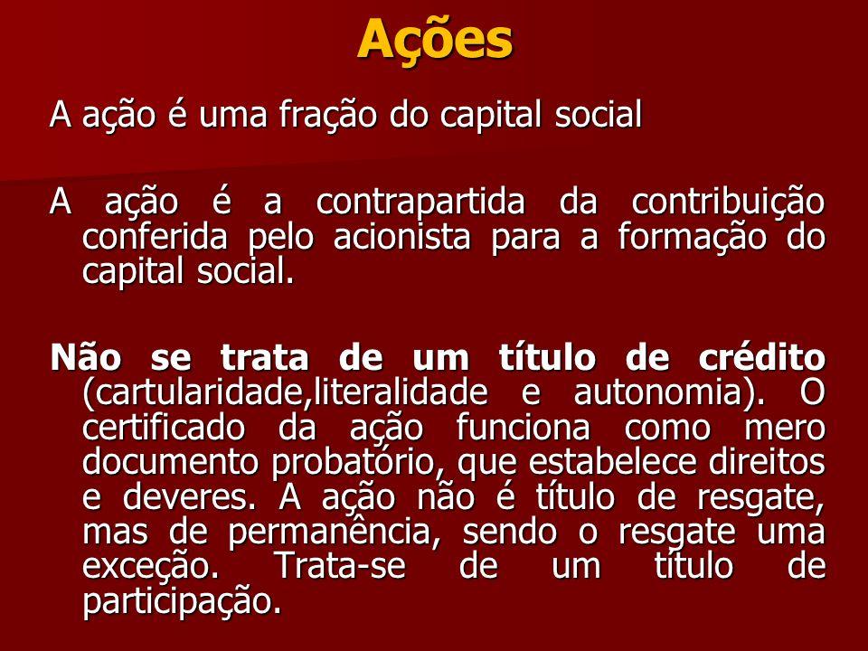 Ações A ação é uma fração do capital social A ação é a contrapartida da contribuição conferida pelo acionista para a formação do capital social. Não s