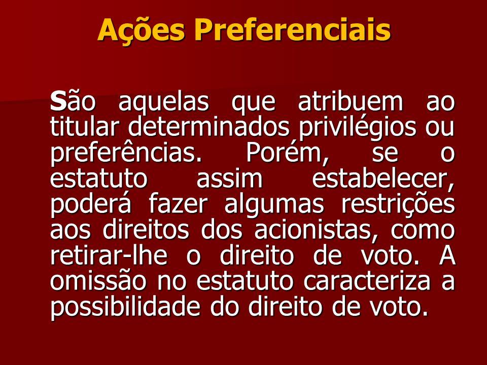 Ações Preferenciais São aquelas que atribuem ao titular determinados privilégios ou preferências. Porém, se o estatuto assim estabelecer, poderá fazer