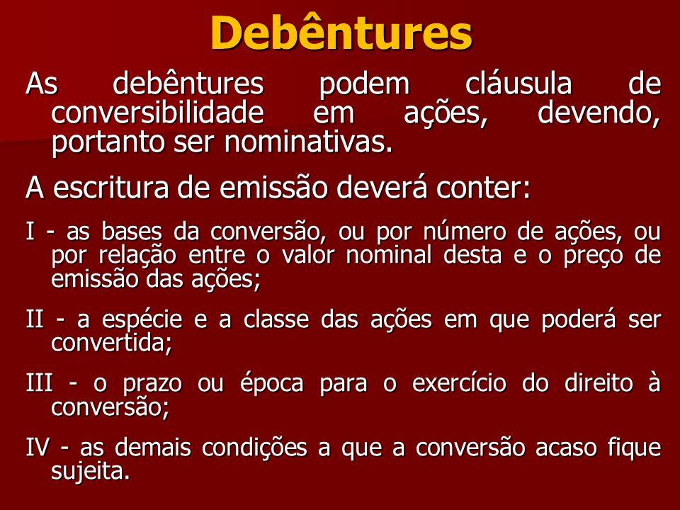 Debêntures As debêntures podem cláusula de conversibilidade em ações, devendo, portanto ser nominativas. A escritura de emissão deverá conter: I - as