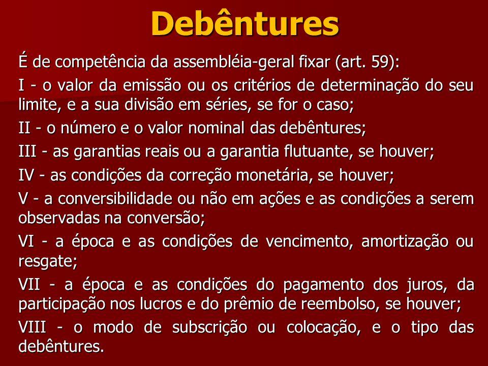 Debêntures É de competência da assembléia-geral fixar (art. 59): I - o valor da emissão ou os critérios de determinação do seu limite, e a sua divisão