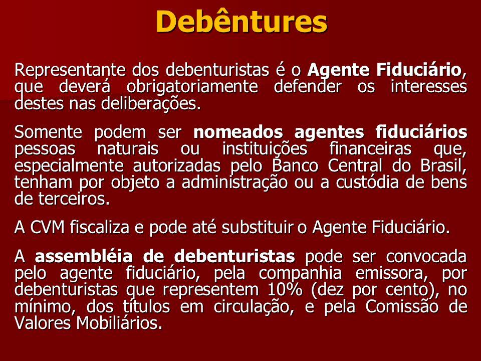 Debêntures Representante dos debenturistas é o Agente Fiduciário, que deverá obrigatoriamente defender os interesses destes nas deliberações. Somente