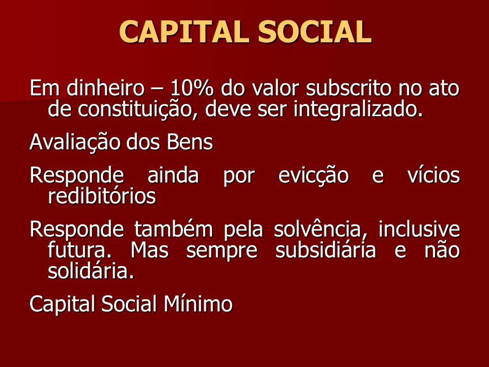 CAPITAL SOCIAL Em dinheiro – 10% do valor subscrito no ato de constituição, deve ser integralizado. Avaliação dos Bens Responde ainda por evicção e ví